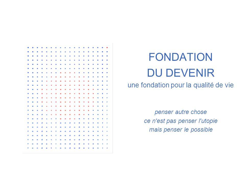 OBJECTIFS DE LA DEMARCHE DE LA FDD Esquisser la vision spécifiquement européenne dune vie de qualité dans ses dimensions collectives et son horizon individuel Expliciter les valeurs communes qui la fondent Faciliter lintégration de cette vision dans des outils de pilotage du progrès social FONDATION DU DEVENIR
