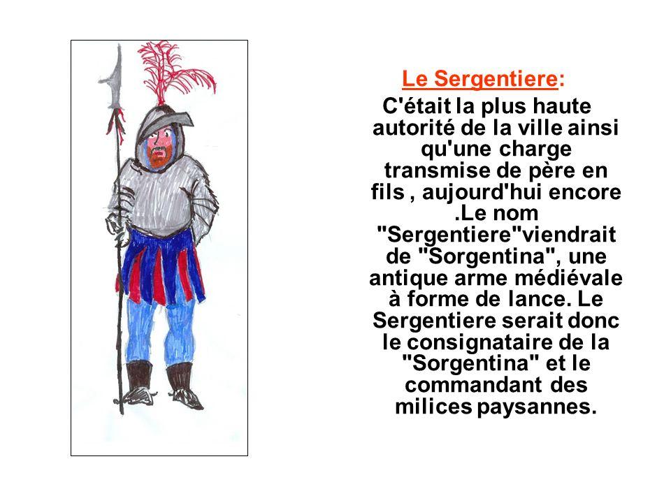 Le Sergentiere: C était la plus haute autorité de la ville ainsi qu une charge transmise de père en fils, aujourd hui encore.Le nom Sergentiere viendrait de Sorgentina , une antique arme médiévale à forme de lance.