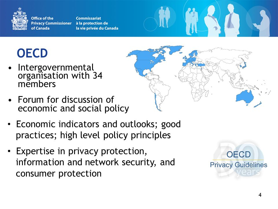 4 OECD Intergovernmental organisation with 34 members Forum for discussion of economic and social policy Economic indicators and outlooks; good practices; high level policy principles Expertise in privacy protection, information and network security, and consumer protection