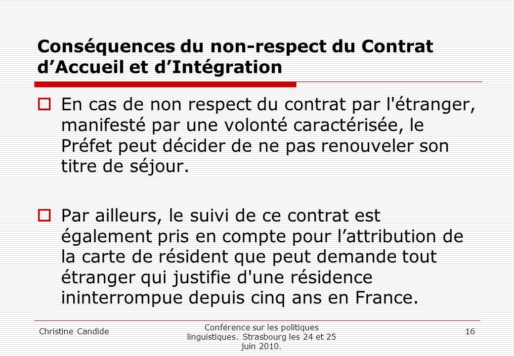 Christine Candide Conférence sur les politiques linguistiques. Strasbourg les 24 et 25 juin 2010. 16 Conséquences du non-respect du Contrat dAccueil e