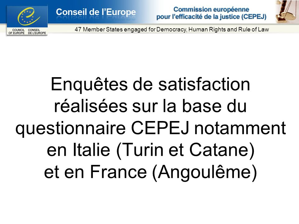 Enquêtes de satisfaction réalisées sur la base du questionnaire CEPEJ notamment en Italie (Turin et Catane) et en France (Angoulême) 47 Member States engaged for Democracy, Human Rights and Rule of Law