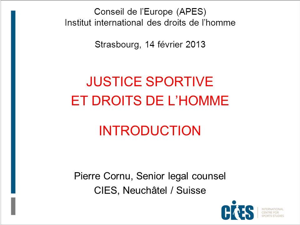 Conseil de lEurope (APES) Institut international des droits de lhomme Strasbourg, 14 février 2013 JUSTICE SPORTIVE ET DROITS DE LHOMME INTRODUCTION Pi