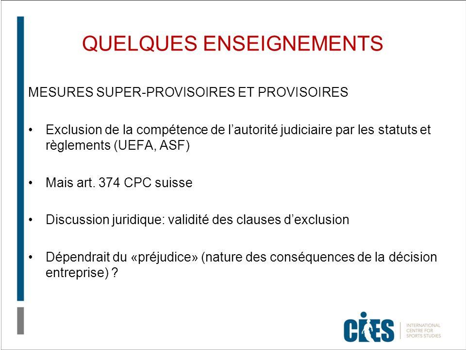QUELQUES ENSEIGNEMENTS MESURES SUPER-PROVISOIRES ET PROVISOIRES Exclusion de la compétence de lautorité judiciaire par les statuts et règlements (UEFA, ASF) Mais art.