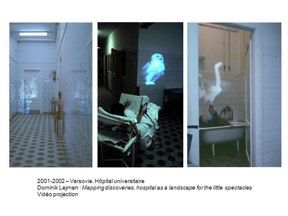 2001-2002 – Varsovie, Hôpital universitaire Dominik Lejman : Mapping discoveries, hospital as a landscape for the little spectacles Vidéo projection