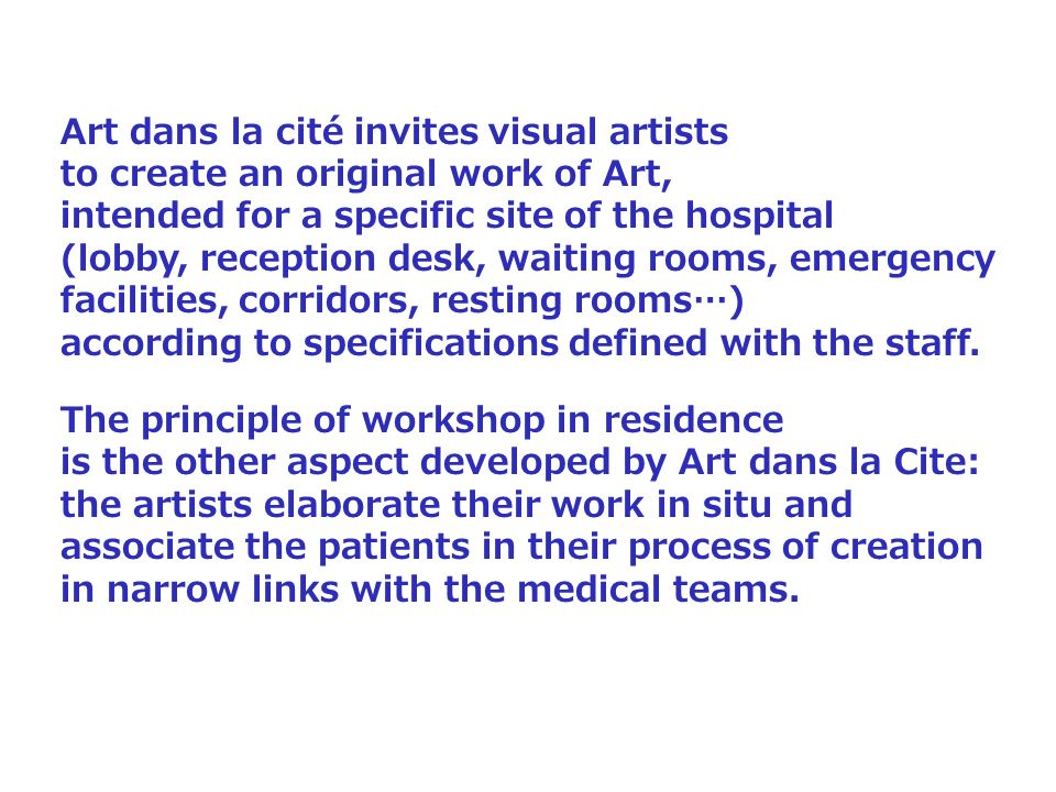 Art dans la cité invites visual artists to create an original work of Art, intended for a specific site of the hospital (lobby, reception desk, waiting rooms, emergency facilities, corridors, resting rooms…) according to specifications defined with the staff.