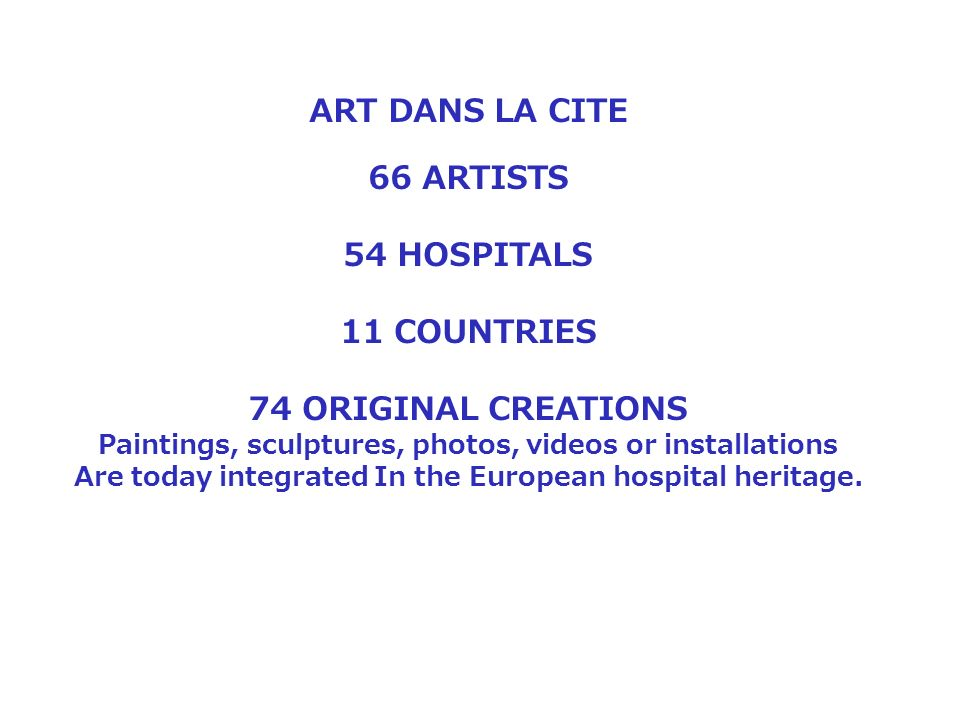 ART DANS LA CITE 66 ARTISTS 54 HOSPITALS 11 COUNTRIES 74 ORIGINAL CREATIONS Paintings, sculptures, photos, videos or installations Are today integrated In the European hospital heritage.