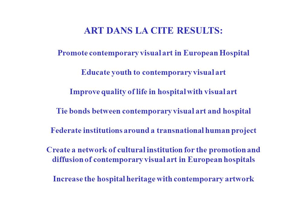 ART DANS LA CITE RESULTS: Promote contemporary visual art in European Hospital Educate youth to contemporary visual art Improve quality of life in hospital with visual art Tie bonds between contemporary visual art and hospital Federate institutions around a transnational human project Create a network of cultural institution for the promotion and diffusion of contemporary visual art in European hospitals Increase the hospital heritage with contemporary artwork To promote contemporary visual art in European Hospital To educate youth to contemporary visual art Improve quality of life in hospital with visual art To tie bonds between contemporary visual art and hospital networks and federate these institutions around a transnational human project To create a network of cultural institution for the promotion and diffusion of contemporary visual art in European hospitals To increase the hospital heritage with quality contemporary visual artwork