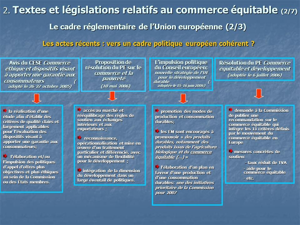 2. Textes et législations relatifs au commerce équitable (2/7) Le cadre réglementaire de lUnion européenne (2/3) Les actes récents : vers un cadre pol