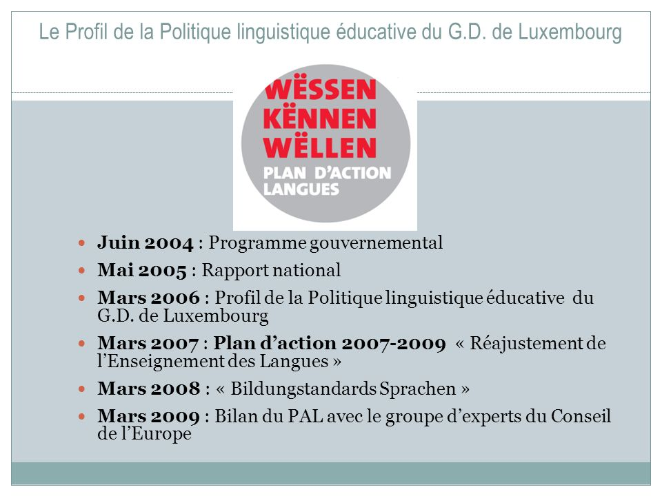 Le Profil de la Politique linguistique éducative du G.D. de Luxembourg Juin 2004 : Programme gouvernemental Mai 2005 : Rapport national Mars 2006 : Pr