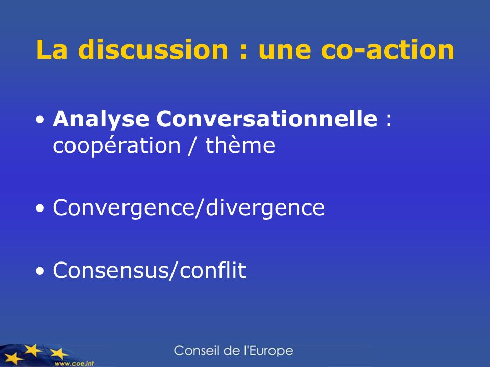 La discussion : une co-action Analyse Conversationnelle : coopération / thème Convergence/divergence Consensus/conflit