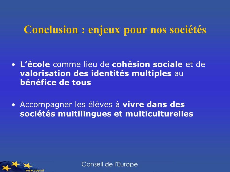 Conclusion : enjeux pour nos sociétés Lécole comme lieu de cohésion sociale et de valorisation des identités multiples au bénéfice de tous Accompagner les élèves à vivre dans des sociétés multilingues et multiculturelles