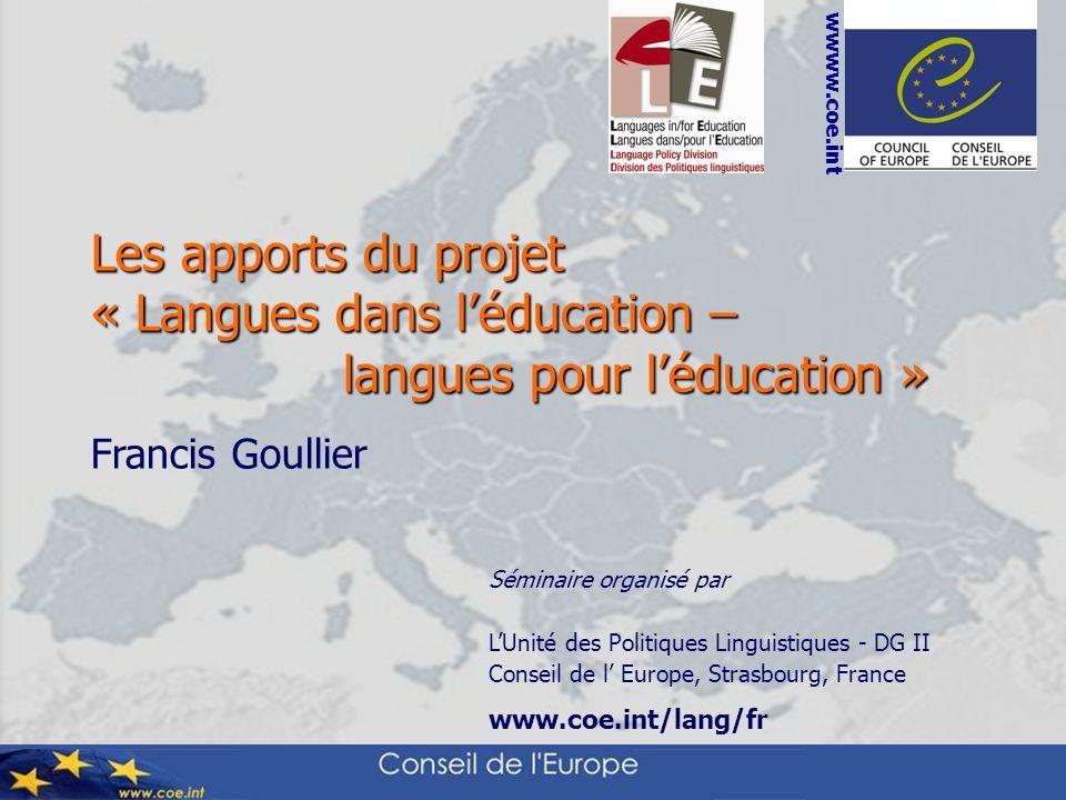 Séminaire organisé par LUnité des Politiques Linguistiques - DG II Conseil de l Europe, Strasbourg, France www.coe.int/lang/fr wwww.coe.int Les apports du projet « Langues dans léducation – langues pour léducation » langues pour léducation » Francis Goullier