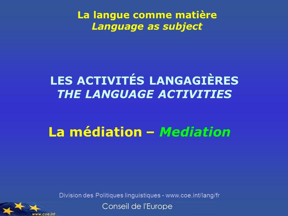 Division des Politiques linguistiques - www.coe.int/lang/fr La langue comme matière Language as subject LES ACTIVITÉS LANGAGIÈRES THE LANGUAGE ACTIVITIES La médiation – Mediation