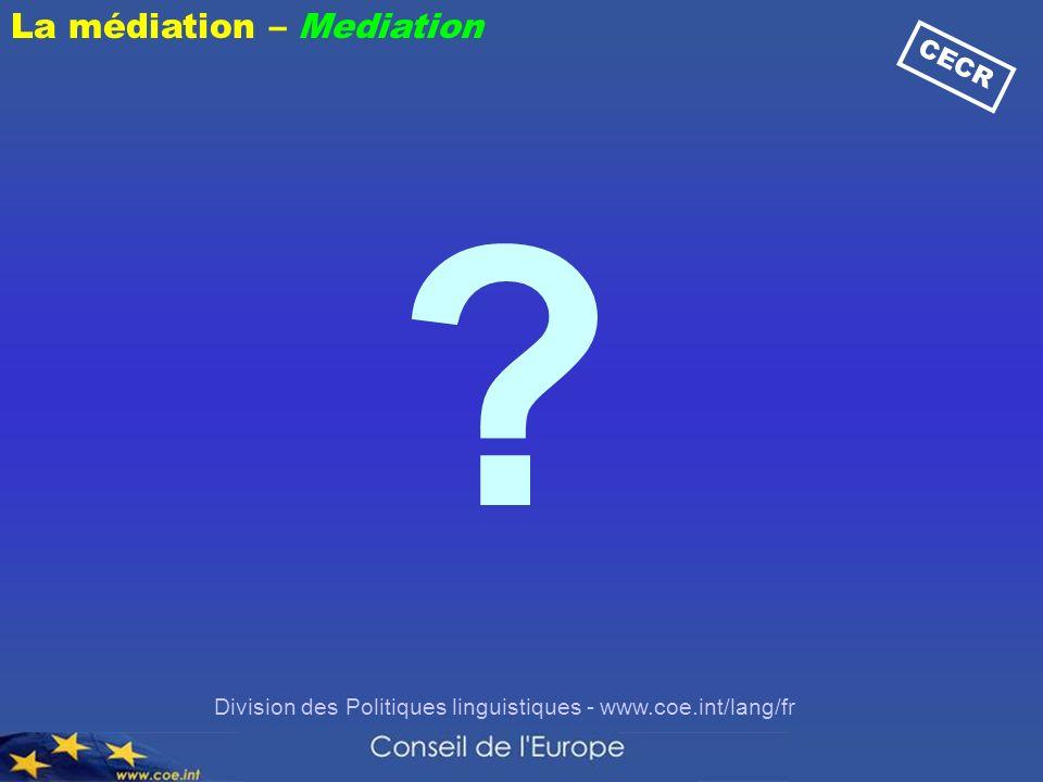 Division des Politiques linguistiques - www.coe.int/lang/fr ? CECR La médiation – Mediation
