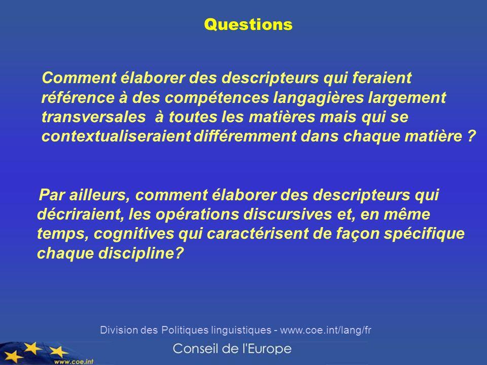 Division des Politiques linguistiques - www.coe.int/lang/fr Questions Comment élaborer des descripteurs qui feraient référence à des compétences langagières largement transversales à toutes les matières mais qui se contextualiseraient différemment dans chaque matière .