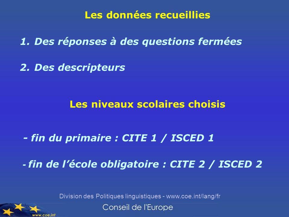 Division des Politiques linguistiques - www.coe.int/lang/fr Les données recueillies 1.Des réponses à des questions fermées 2.Des descripteurs Les niveaux scolaires choisis - fin du primaire : CITE 1 / ISCED 1 - fin de lécole obligatoire : CITE 2 / ISCED 2