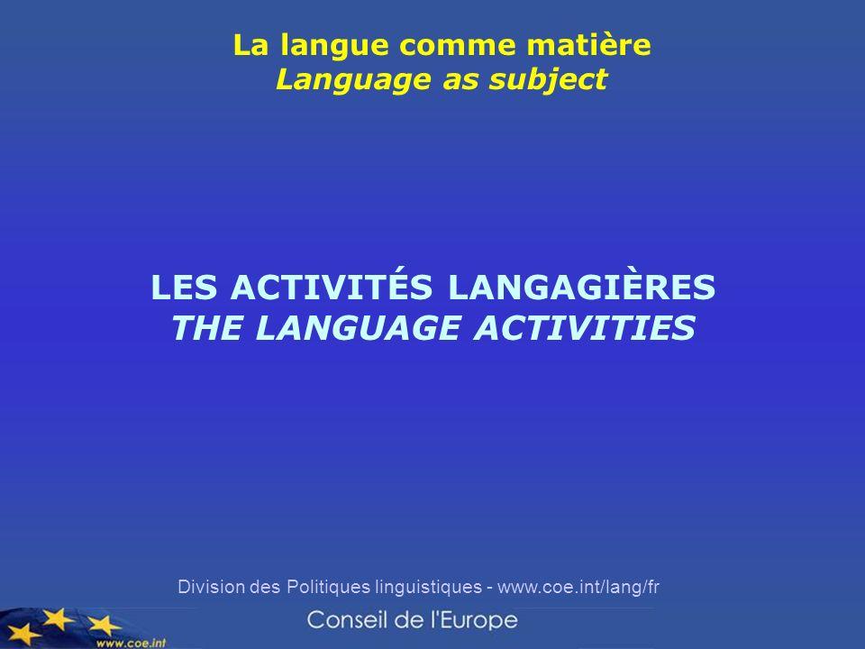 Division des Politiques linguistiques - www.coe.int/lang/fr La langue comme matière Language as subject LES ACTIVITÉS LANGAGIÈRES THE LANGUAGE ACTIVITIES