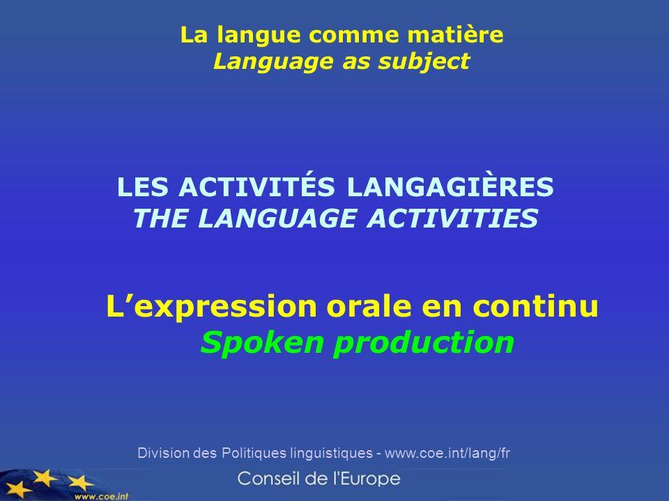 Division des Politiques linguistiques - www.coe.int/lang/fr Lexpression orale en continu Spoken production La langue comme matière Language as subject LES ACTIVITÉS LANGAGIÈRES THE LANGUAGE ACTIVITIES