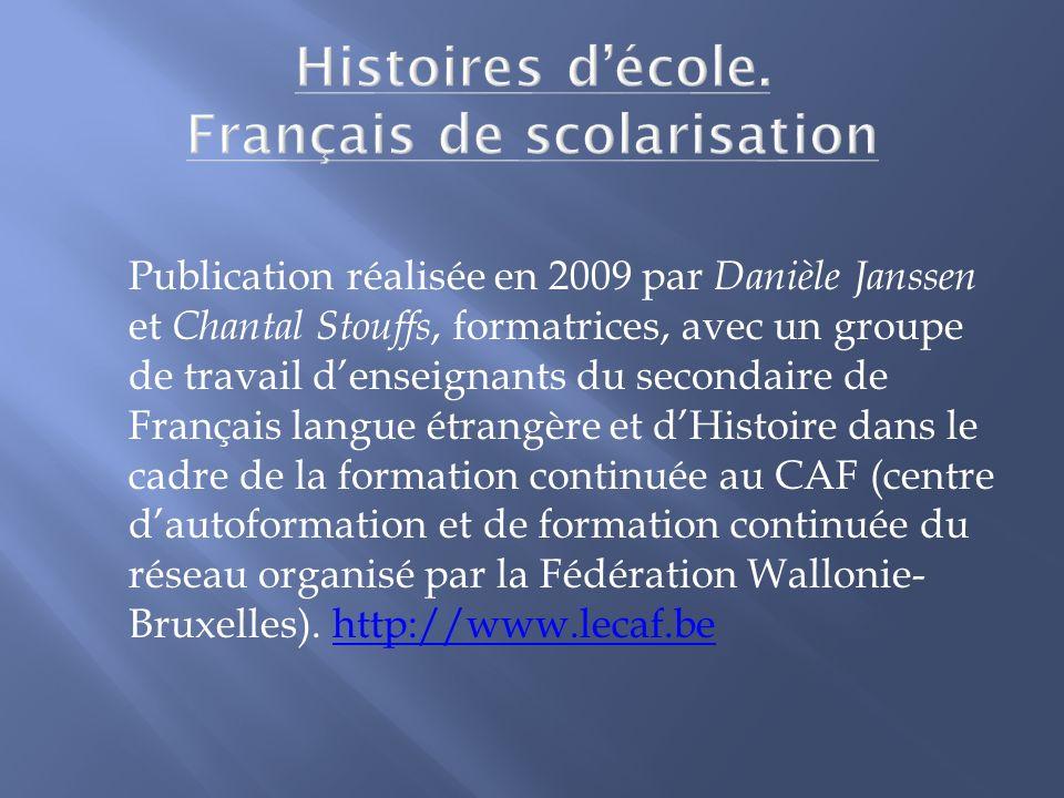 Publication réalisée en 2009 par Danièle Janssen et Chantal Stouffs, formatrices, avec un groupe de travail denseignants du secondaire de Français langue étrangère et dHistoire dans le cadre de la formation continuée au CAF (centre dautoformation et de formation continuée du réseau organisé par la Fédération Wallonie- Bruxelles).