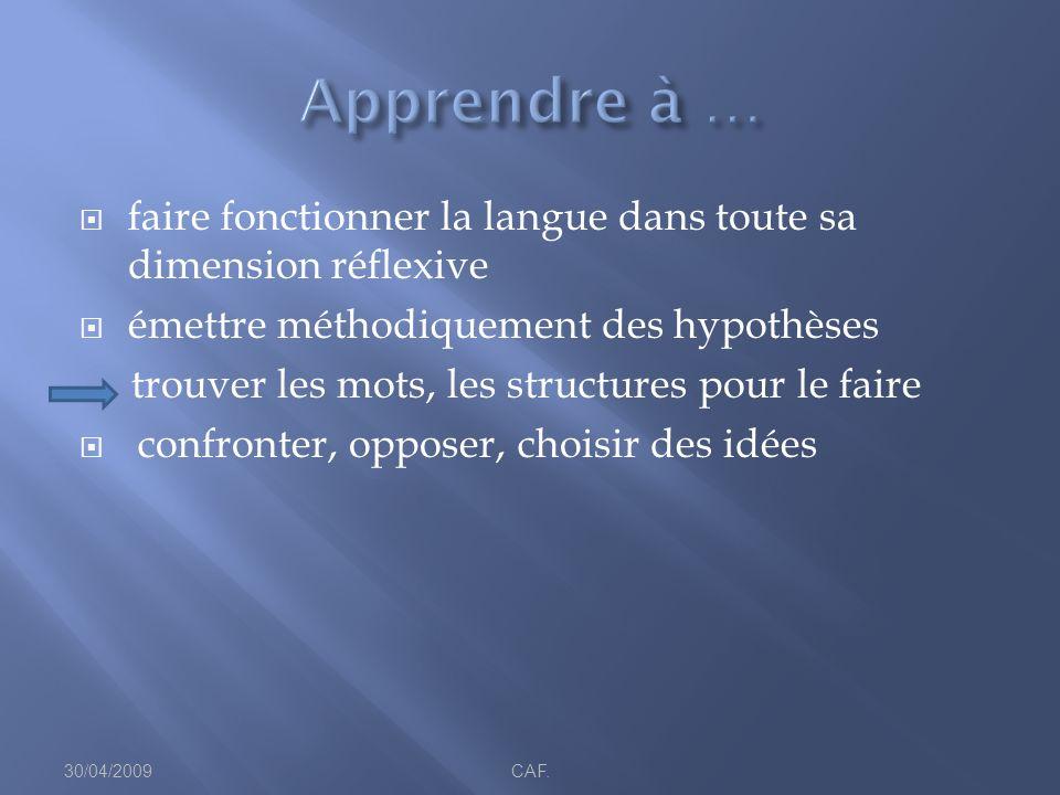 faire fonctionner la langue dans toute sa dimension réflexive émettre méthodiquement des hypothèses trouver les mots, les structures pour le faire confronter, opposer, choisir des idées 30/04/2009CAF.