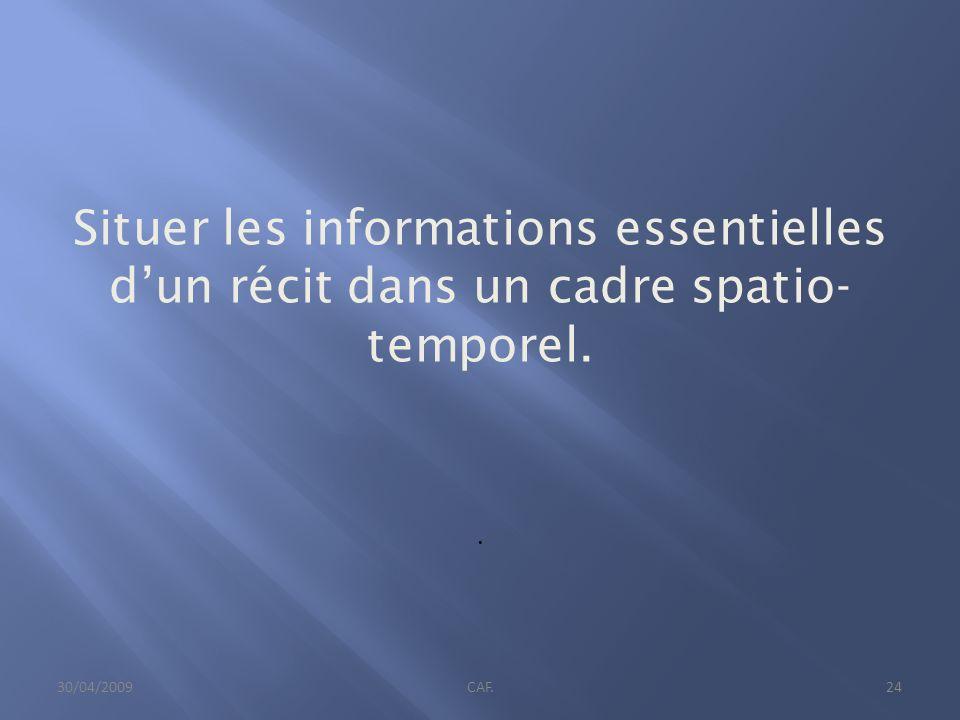 Situer les informations essentielles dun récit dans un cadre spatio- temporel.. 30/04/2009CAF.24