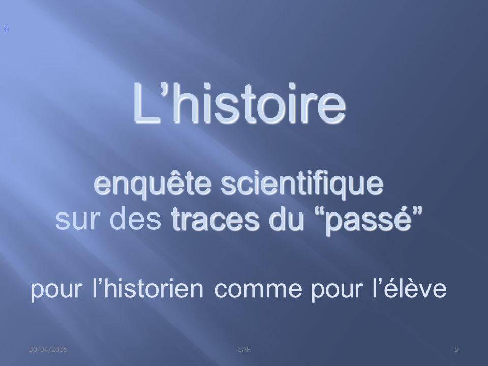30/04/2009CAF.5 Lhistoire enquêtescientifique enquête scientifique traces du passé sur des traces du passé pour lhistorien comme pour lélève [1