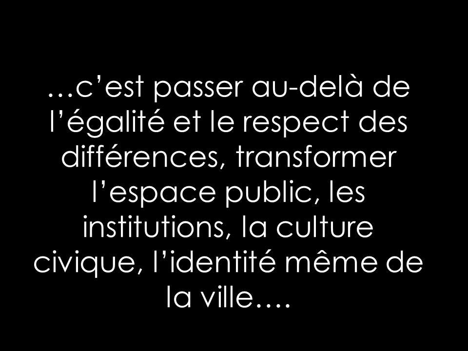 …cest passer au-delà de légalité et le respect des différences, transformer lespace public, les institutions, la culture civique, lidentité même de la ville….