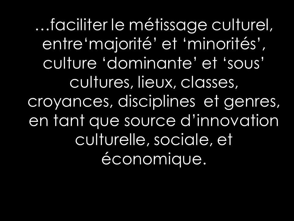 …faciliter le métissage culturel, entremajorité et minorités, culture dominante et sous cultures, lieux, classes, croyances, disciplines et genres, en tant que source dinnovation culturelle, sociale, et économique.