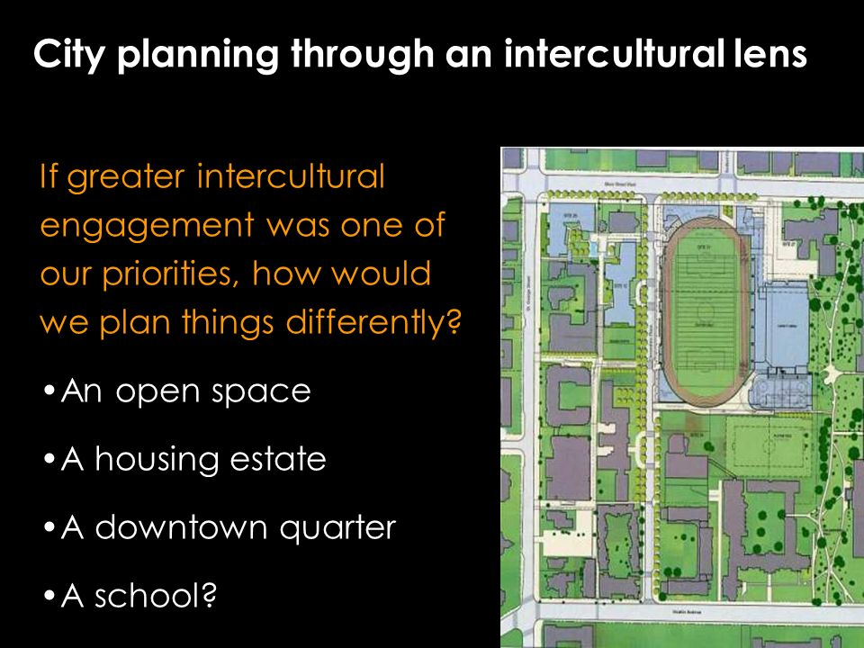City planning through an intercultural lens If greater intercultural engagement was one of our priorities, how would we plan things differently.