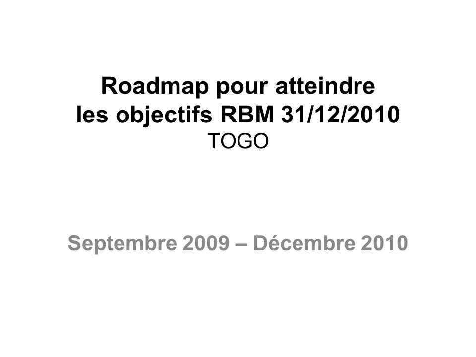 Roadmap pour atteindre les objectifs RBM 31/12/2010 TOGO Septembre 2009 – Décembre 2010