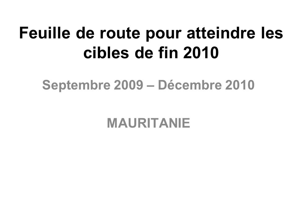 Feuille de route pour atteindre les cibles de fin 2010 Septembre 2009 – Décembre 2010 MAURITANIE