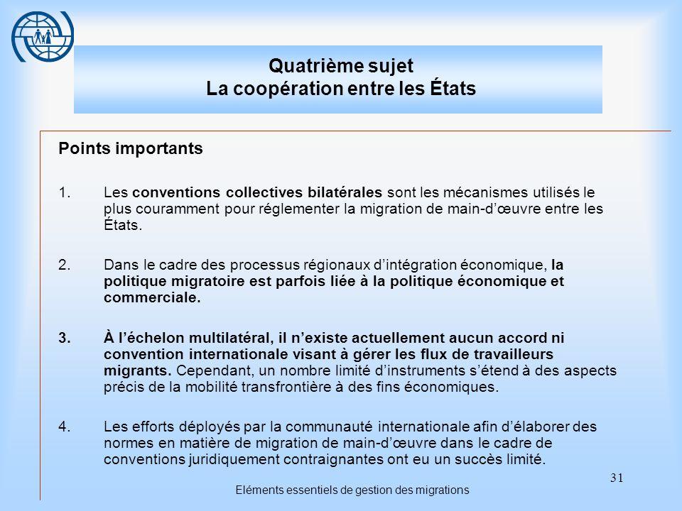 31 Eléments essentiels de gestion des migrations Quatrième sujet La coopération entre les États Points importants 1.Les conventions collectives bilatérales sont les mécanismes utilisés le plus couramment pour réglementer la migration de main-dœuvre entre les États.