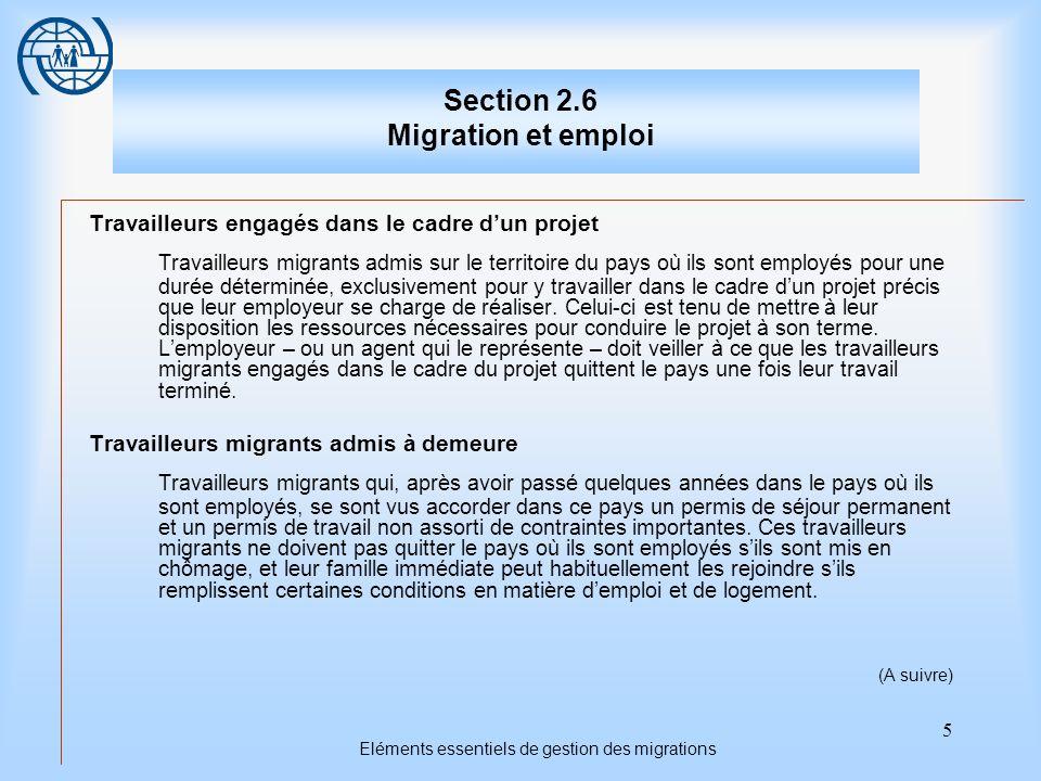 5 Eléments essentiels de gestion des migrations Section 2.6 Migration et emploi Travailleurs engagés dans le cadre dun projet Travailleurs migrants admis sur le territoire du pays où ils sont employés pour une durée déterminée, exclusivement pour y travailler dans le cadre dun projet précis que leur employeur se charge de réaliser.