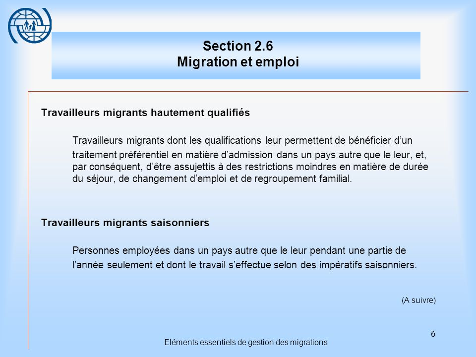 7 Eléments essentiels de gestion des migrations Section 2.6 Migration et emploi Travailleurs migrants temporaires Personnes admises dans un pays autre que le leur afin dy exercer une activité particulière ou dy accomplir un travail déterminé pendant une durée limitée.