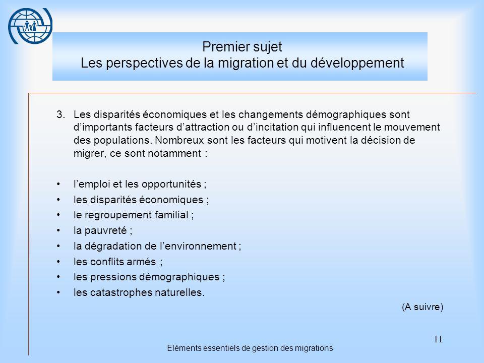 11 Eléments essentiels de gestion des migrations Premier sujet Les perspectives de la migration et du développement 3.Les disparités économiques et les changements démographiques sont dimportants facteurs dattraction ou dincitation qui influencent le mouvement des populations.