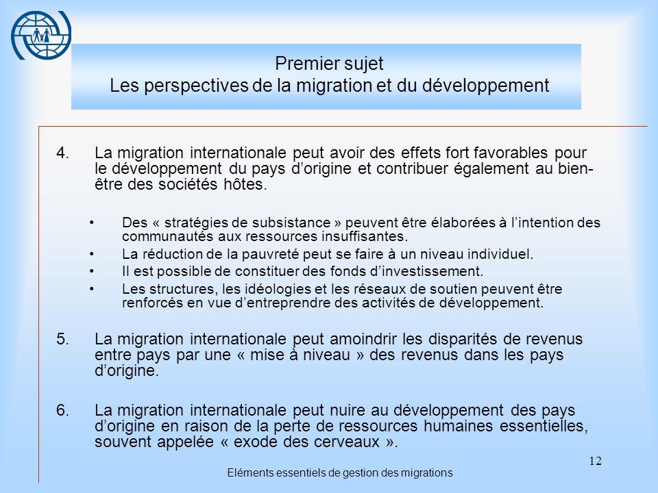 12 Eléments essentiels de gestion des migrations Premier sujet Les perspectives de la migration et du développement 4.La migration internationale peut avoir des effets fort favorables pour le développement du pays dorigine et contribuer également au bien- être des sociétés hôtes.