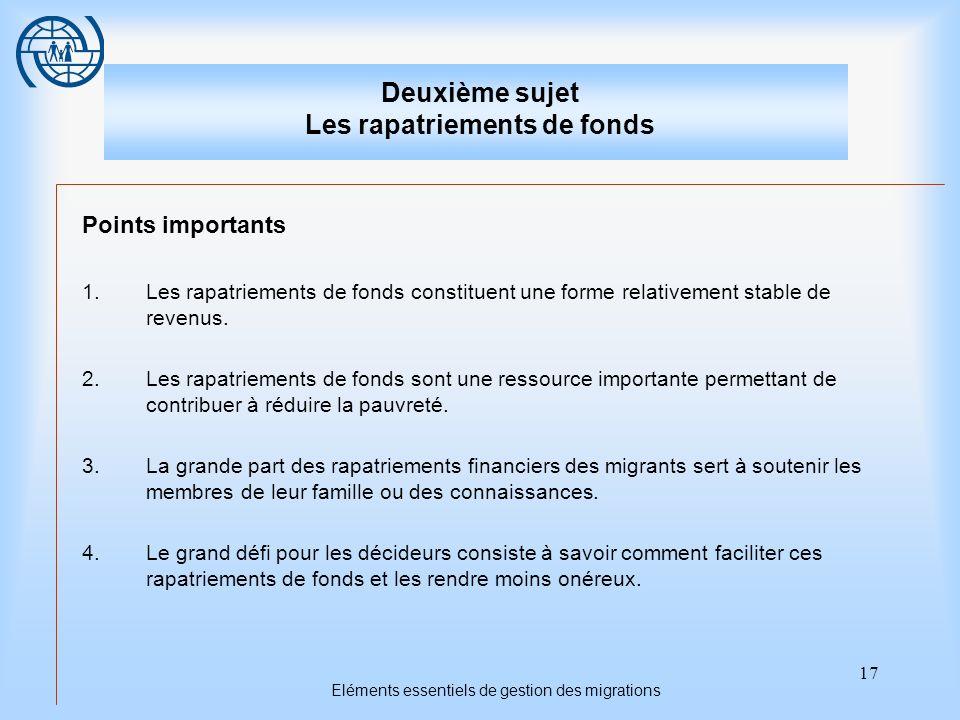 17 Eléments essentiels de gestion des migrations Deuxième sujet Les rapatriements de fonds Points importants 1.Les rapatriements de fonds constituent une forme relativement stable de revenus.