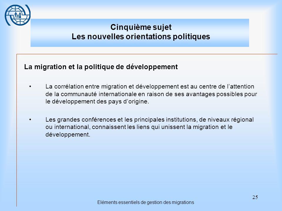 25 Eléments essentiels de gestion des migrations Cinquième sujet Les nouvelles orientations politiques La migration et la politique de développement La corrélation entre migration et développement est au centre de lattention de la communauté internationale en raison de ses avantages possibles pour le développement des pays dorigine.