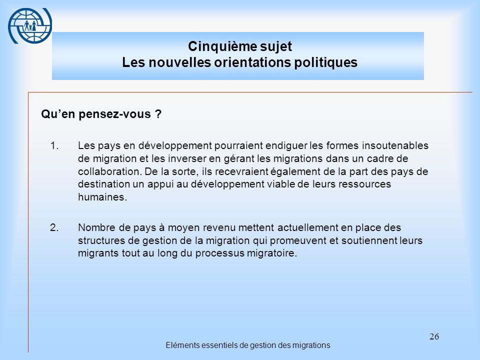 26 Eléments essentiels de gestion des migrations Cinquième sujet Les nouvelles orientations politiques Quen pensez-vous .