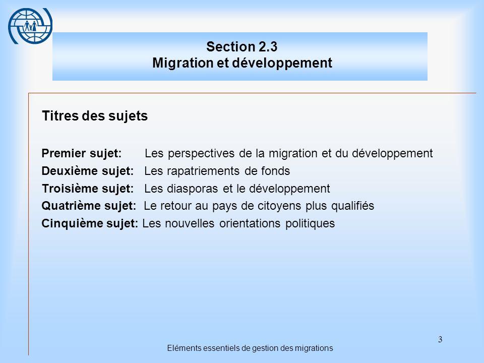 3 Eléments essentiels de gestion des migrations Section 2.3 Migration et développement Titres des sujets Premier sujet: Les perspectives de la migration et du développement Deuxième sujet: Les rapatriements de fonds Troisième sujet: Les diasporas et le développement Quatrième sujet: Le retour au pays de citoyens plus qualifiés Cinquième sujet: Les nouvelles orientations politiques