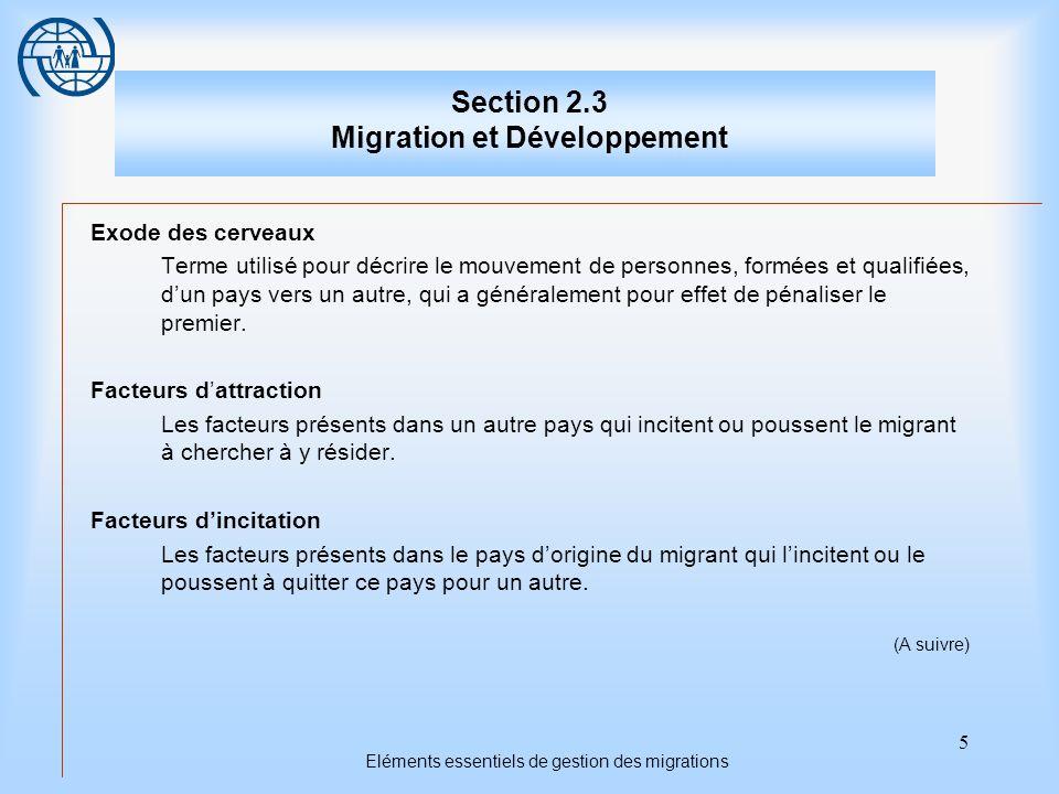 5 Eléments essentiels de gestion des migrations Section 2.3 Migration et Développement Exode des cerveaux Terme utilisé pour décrire le mouvement de personnes, formées et qualifiées, dun pays vers un autre, qui a généralement pour effet de pénaliser le premier.