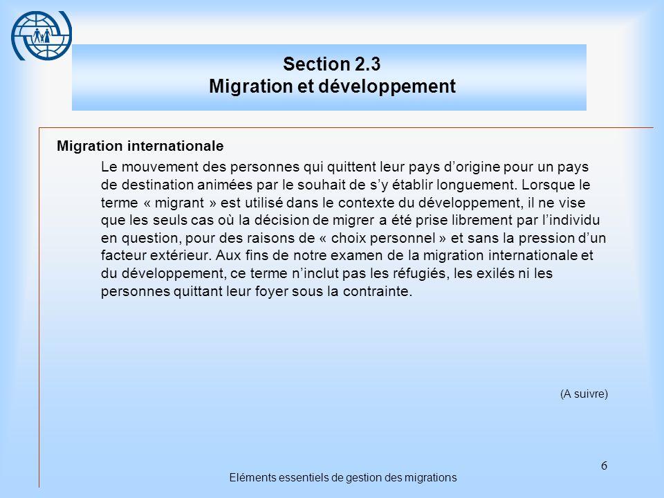 6 Eléments essentiels de gestion des migrations Section 2.3 Migration et développement Migration internationale Le mouvement des personnes qui quittent leur pays dorigine pour un pays de destination animées par le souhait de sy établir longuement.