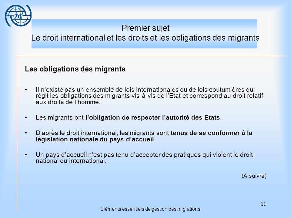 11 Eléments essentiels de gestion des migrations Premier sujet Le droit international et les droits et les obligations des migrants Les obligations des migrants Il nexiste pas un ensemble de lois internationales ou de lois coutumières qui régit les obligations des migrants vis-à-vis de lEtat et correspond au droit relatif aux droits de lhomme.