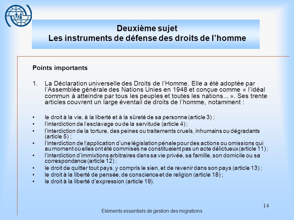 14 Eléments essentiels de gestion des migrations Deuxième sujet Les instruments de défense des droits de lhomme Points importants 1.La Déclaration universelle des Droits de lHomme.