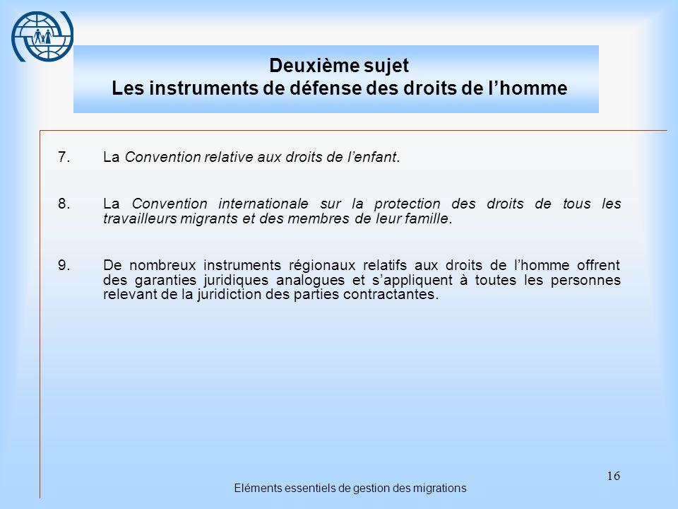 16 Eléments essentiels de gestion des migrations Deuxième sujet Les instruments de défense des droits de lhomme 7.La Convention relative aux droits de lenfant.