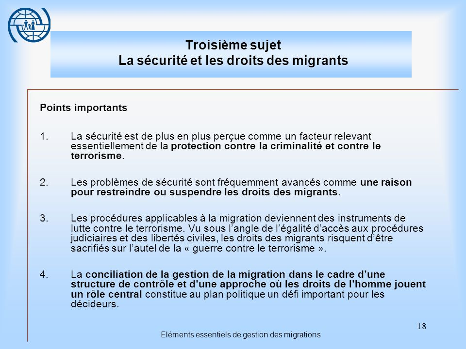 18 Eléments essentiels de gestion des migrations Troisième sujet La sécurité et les droits des migrants Points importants 1.La sécurité est de plus en plus perçue comme un facteur relevant essentiellement de la protection contre la criminalité et contre le terrorisme.