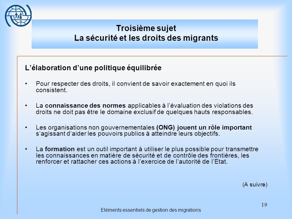 19 Eléments essentiels de gestion des migrations Troisième sujet La sécurité et les droits des migrants Lélaboration dune politique équilibrée Pour respecter des droits, il convient de savoir exactement en quoi ils consistent.