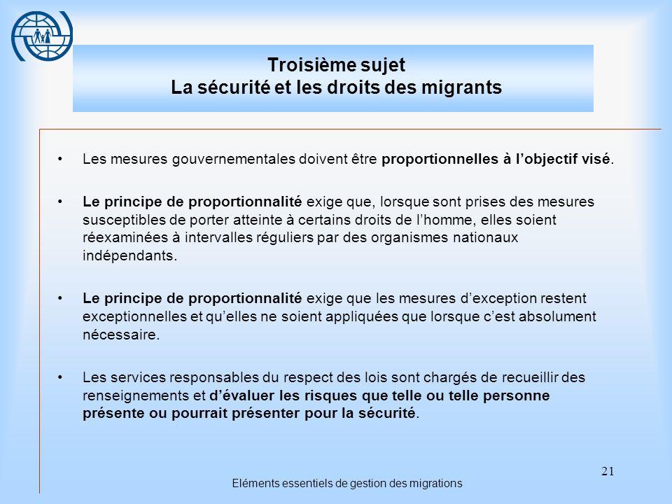 21 Eléments essentiels de gestion des migrations Troisième sujet La sécurité et les droits des migrants Les mesures gouvernementales doivent être proportionnelles à lobjectif visé.