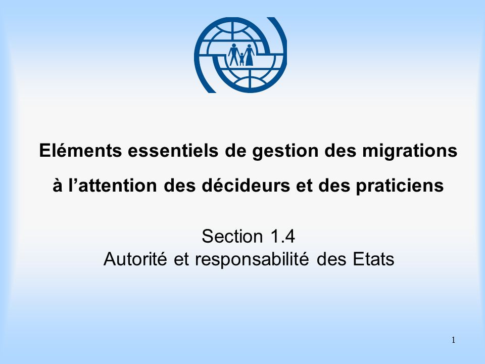 1 Eléments essentiels de gestion des migrations à lattention des décideurs et des praticiens Section 1.4 Autorité et responsabilité des Etats