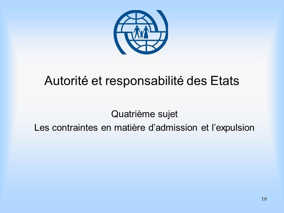 16 Autorité et responsabilité des Etats Quatrième sujet Les contraintes en matière dadmission et lexpulsion
